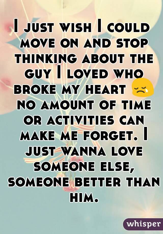 I just wish I could move on and stop thinking about the guy I loved who broke my heart 😢 no amount of time or activities can make me forget. I just wanna love someone else, someone better than him.