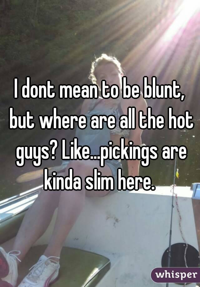 I dont mean to be blunt, but where are all the hot guys? Like...pickings are kinda slim here.
