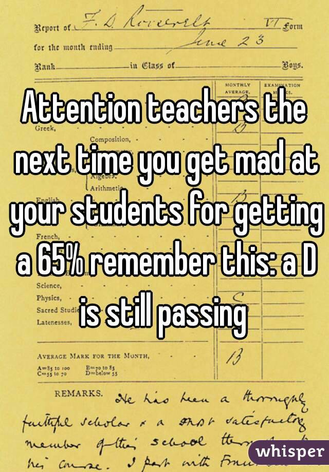 Attention teachers the next time you get mad at your students for getting a 65% remember this: a D is still passing