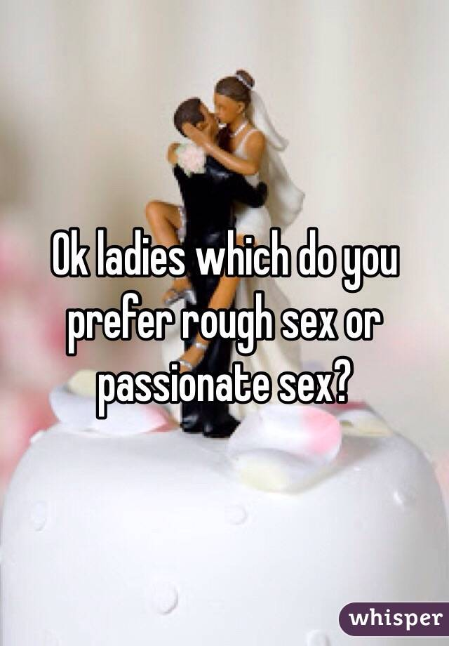 Ok ladies which do you prefer rough sex or passionate sex?