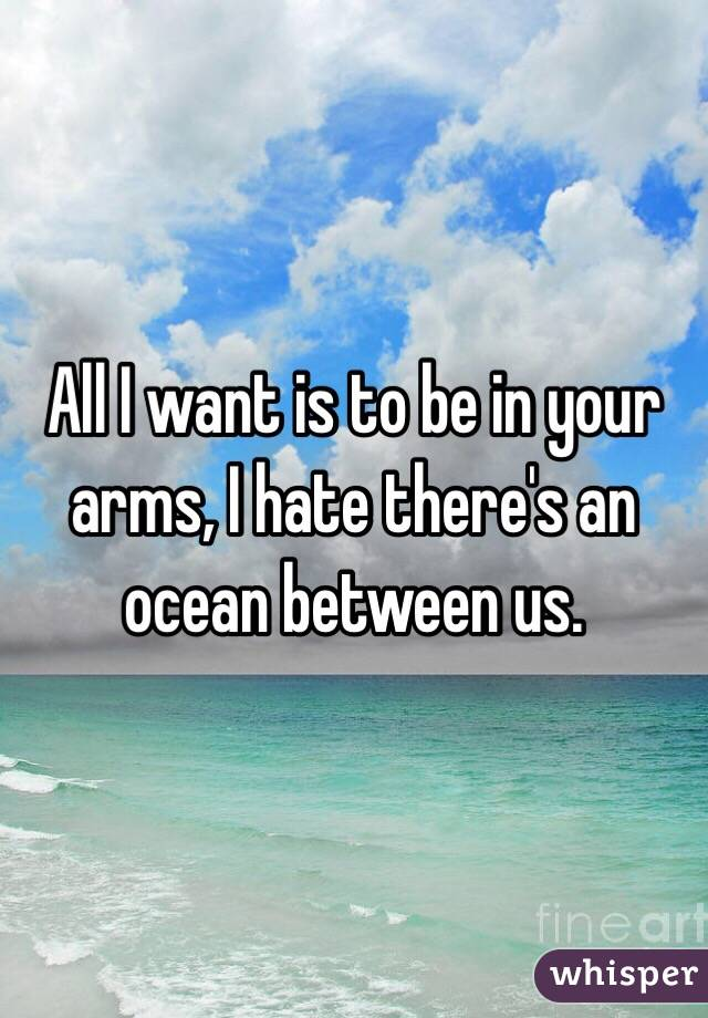 All I want is to be in your arms, I hate there's an ocean between us.