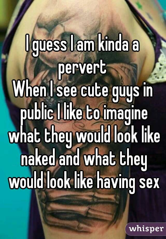 I guess I am kinda a pervert  When I see cute guys in public I like to imagine what they would look like naked and what they would look like having sex