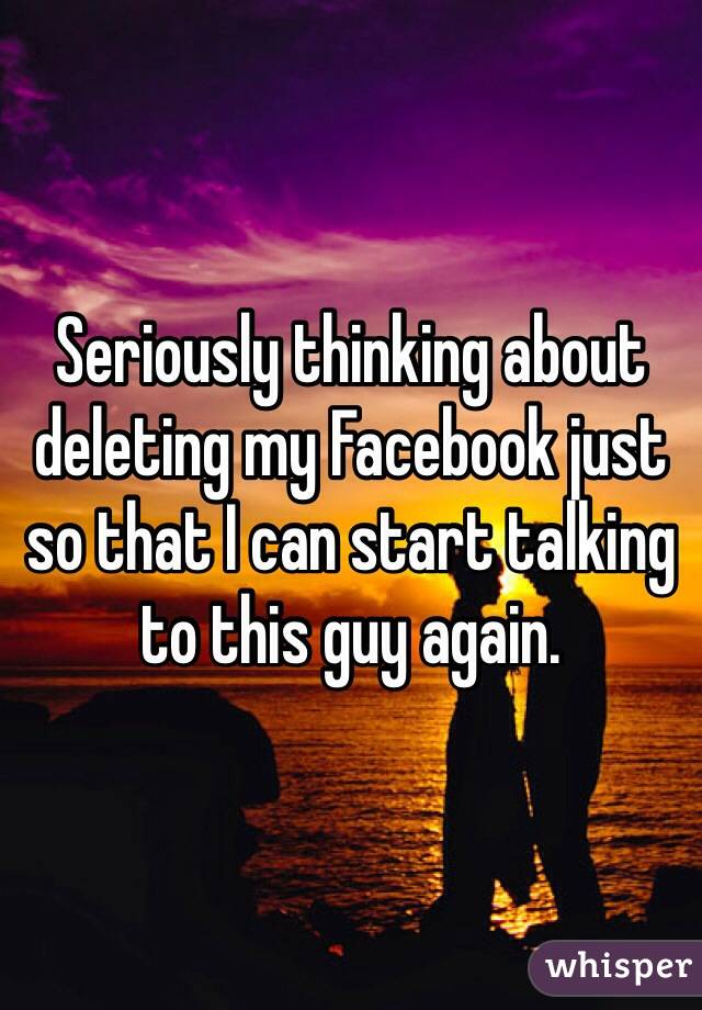 Seriously thinking about deleting my Facebook just so that I can start talking to this guy again.