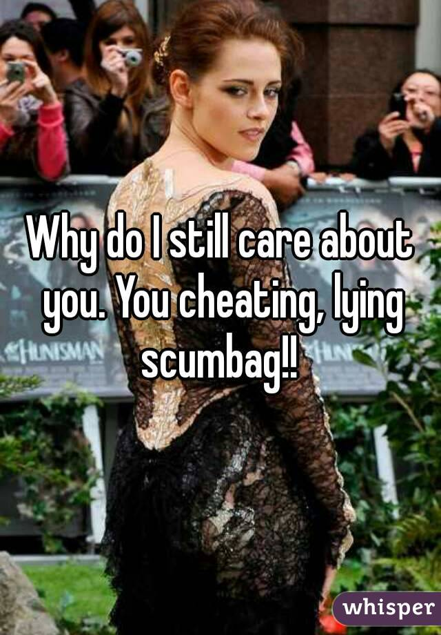 Why do I still care about you. You cheating, lying scumbag!!
