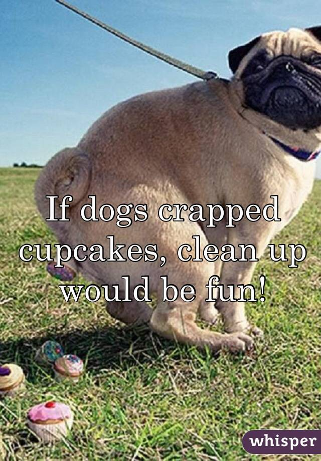 If dogs crapped cupcakes, clean up would be fun!