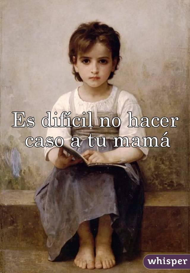 Es difícil no hacer caso a tu mamá