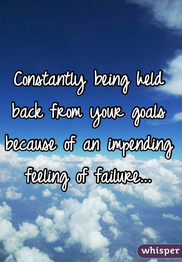 Constantly being held back from your goals because of an impending feeling of failure...