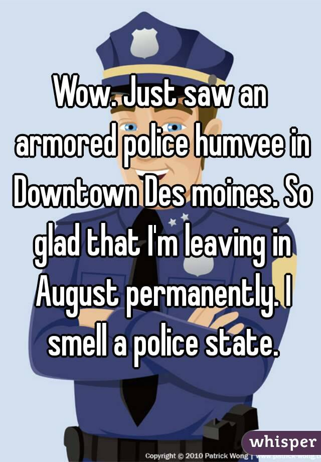 Wow. Just saw an armored police humvee in Downtown Des moines. So glad that I'm leaving in August permanently. I smell a police state.