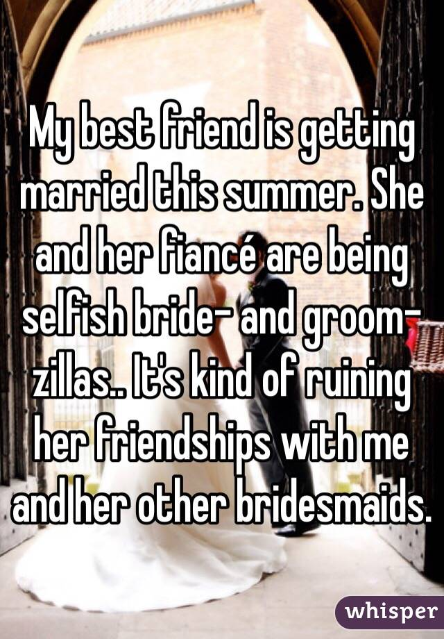 My best friend is getting married this summer. She and her fiancé are being selfish bride- and groom-zillas.. It's kind of ruining her friendships with me and her other bridesmaids.