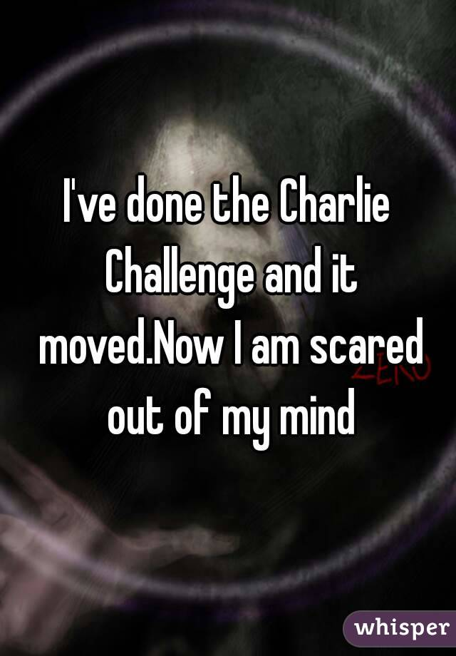 I've done the Charlie Challenge and it moved.Now I am scared out of my mind