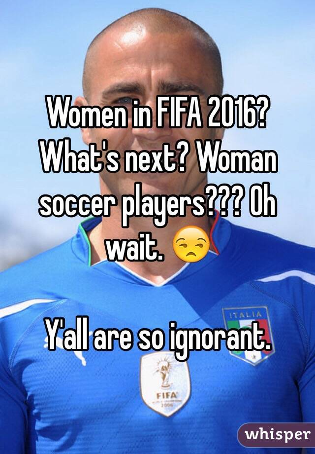 Women in FIFA 2016? What's next? Woman soccer players??? Oh wait. 😒  Y'all are so ignorant.