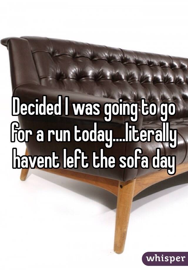 Decided I was going to go for a run today....literally havent left the sofa day