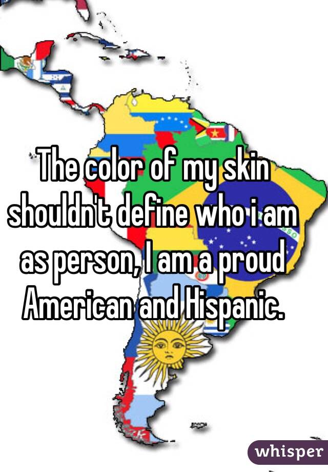 The color of my skin shouldn't define who i am as person, I am a proud American and Hispanic.