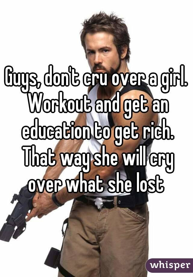 Guys, don't cru over a girl. Workout and get an education to get rich. That way she will cry over what she lost