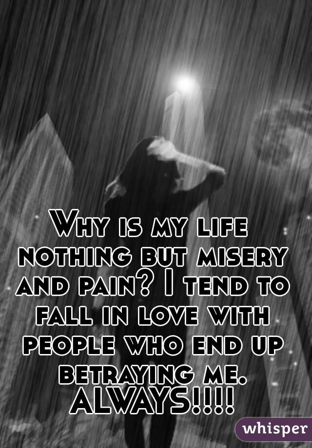 Why is my life nothing but misery and pain? I tend to fall in love with people who end up betraying me. ALWAYS!!!!