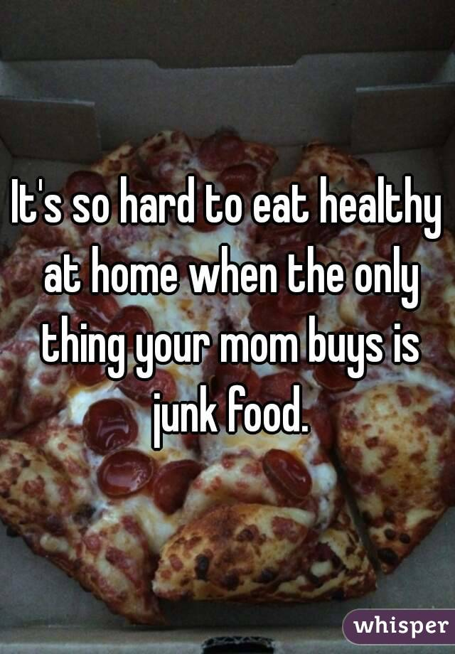 It's so hard to eat healthy at home when the only thing your mom buys is junk food.