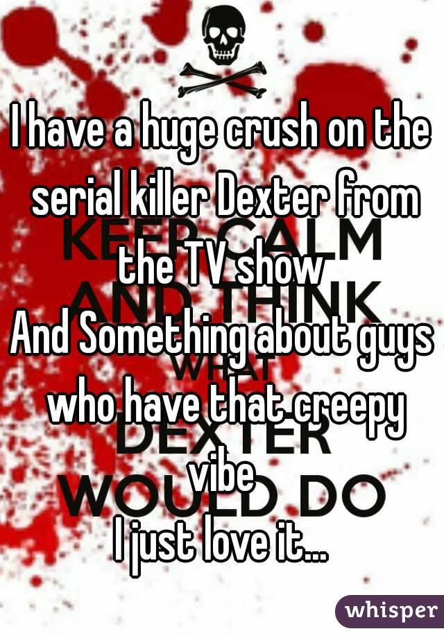 I have a huge crush on the serial killer Dexter from the TV show  And Something about guys who have that creepy vibe  I just love it...