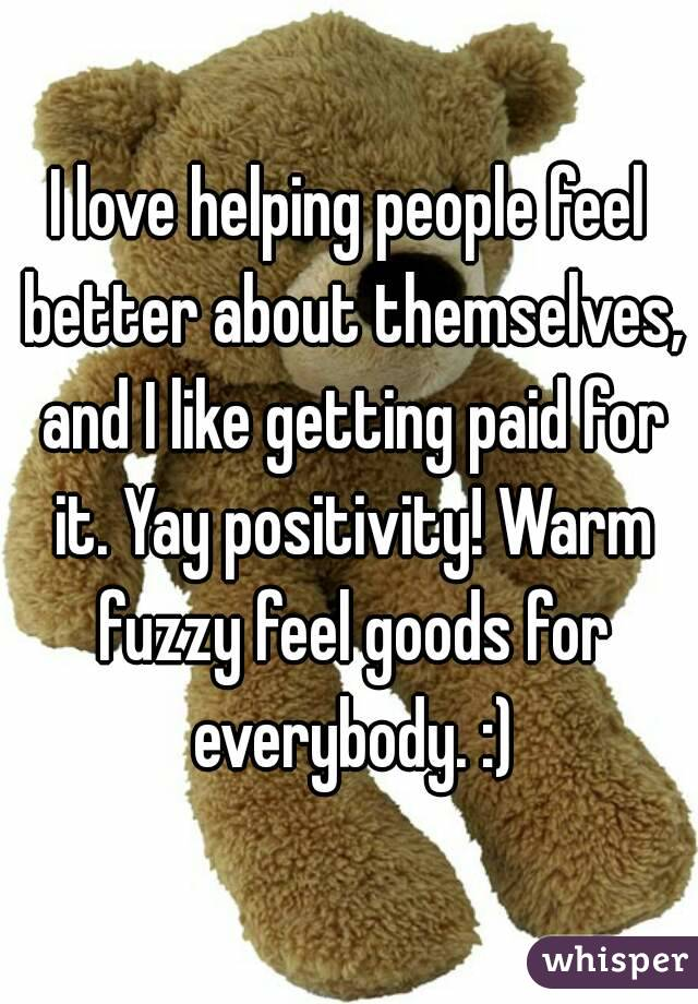 I love helping people feel better about themselves, and I like getting paid for it. Yay positivity! Warm fuzzy feel goods for everybody. :)