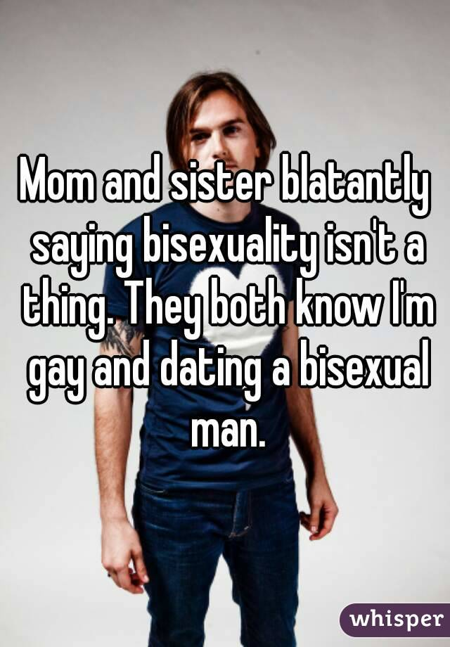 Mom and sister blatantly saying bisexuality isn't a thing. They both know I'm gay and dating a bisexual man.