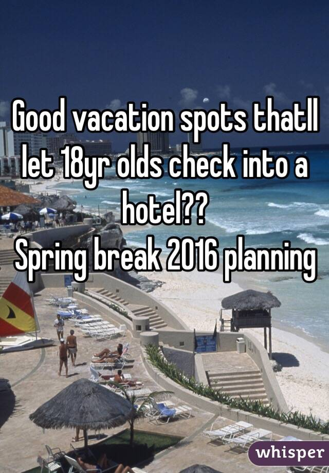 Good vacation spots thatll let 18yr olds check into a hotel?? Spring break 2016 planning