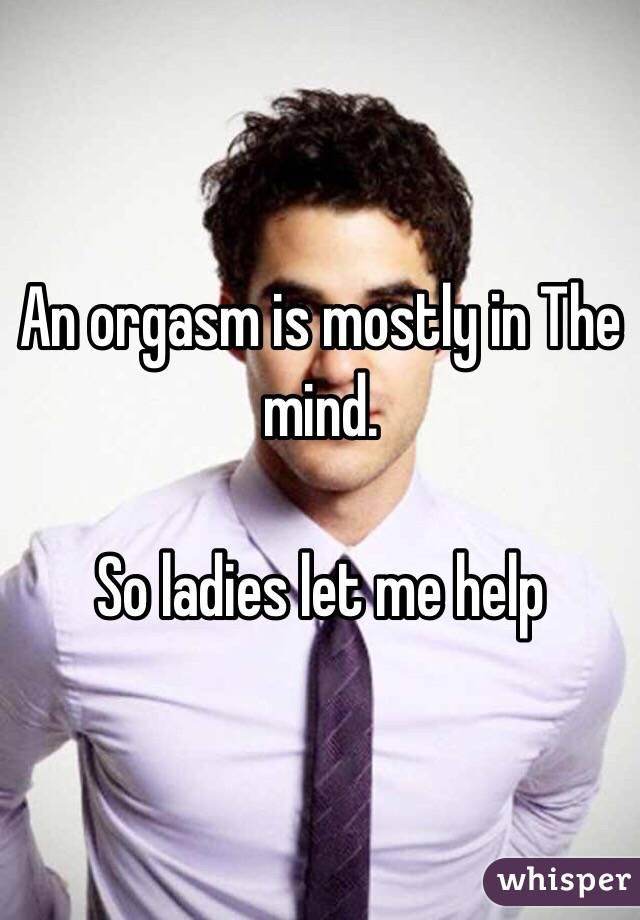 An orgasm is mostly in The mind.    So ladies let me help