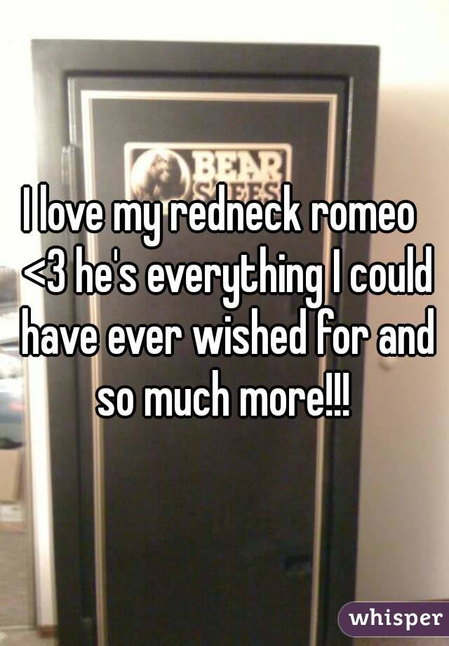 I love my redneck romeo  <3 he's everything I could have ever wished for and so much more!!!