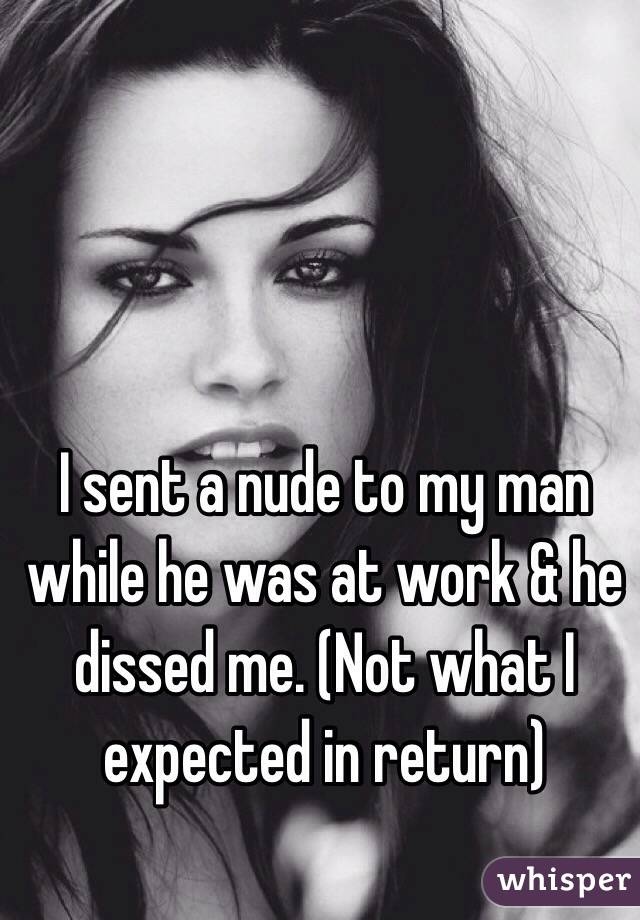 I sent a nude to my man while he was at work & he dissed me. (Not what I expected in return)