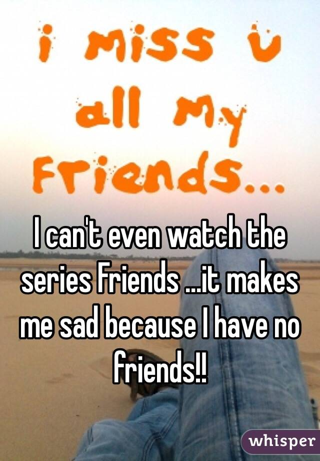 I can't even watch the series Friends ...it makes me sad because I have no friends!!