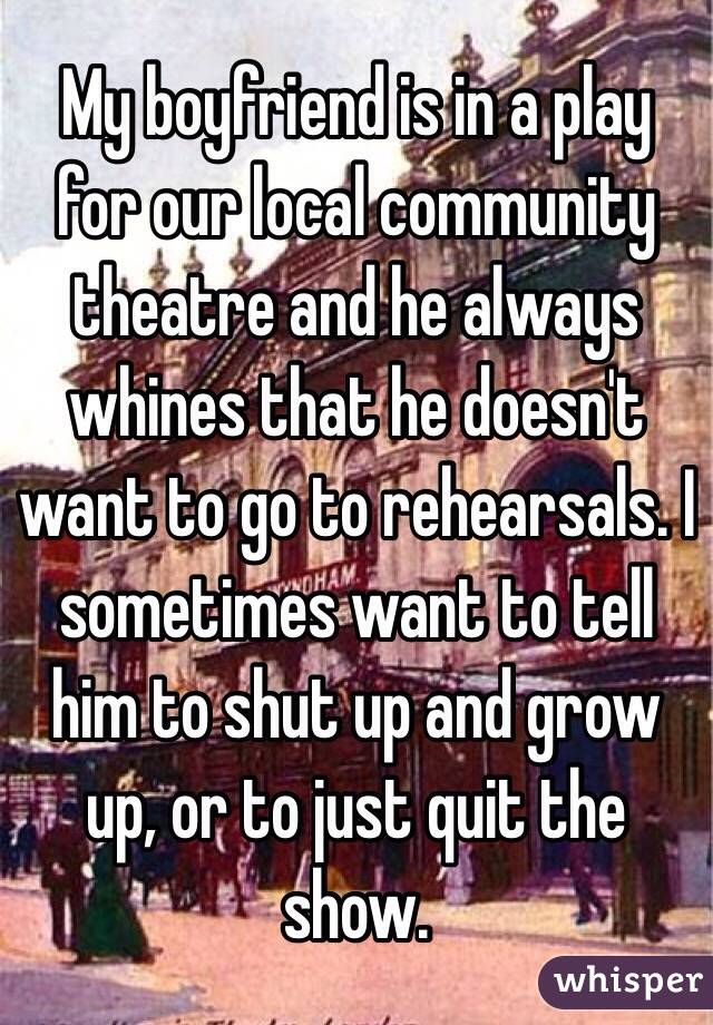 My boyfriend is in a play for our local community theatre and he always whines that he doesn't want to go to rehearsals. I sometimes want to tell him to shut up and grow up, or to just quit the show.