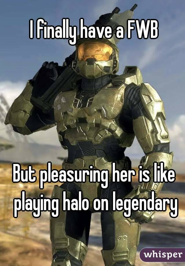 I finally have a FWB     But pleasuring her is like playing halo on legendary