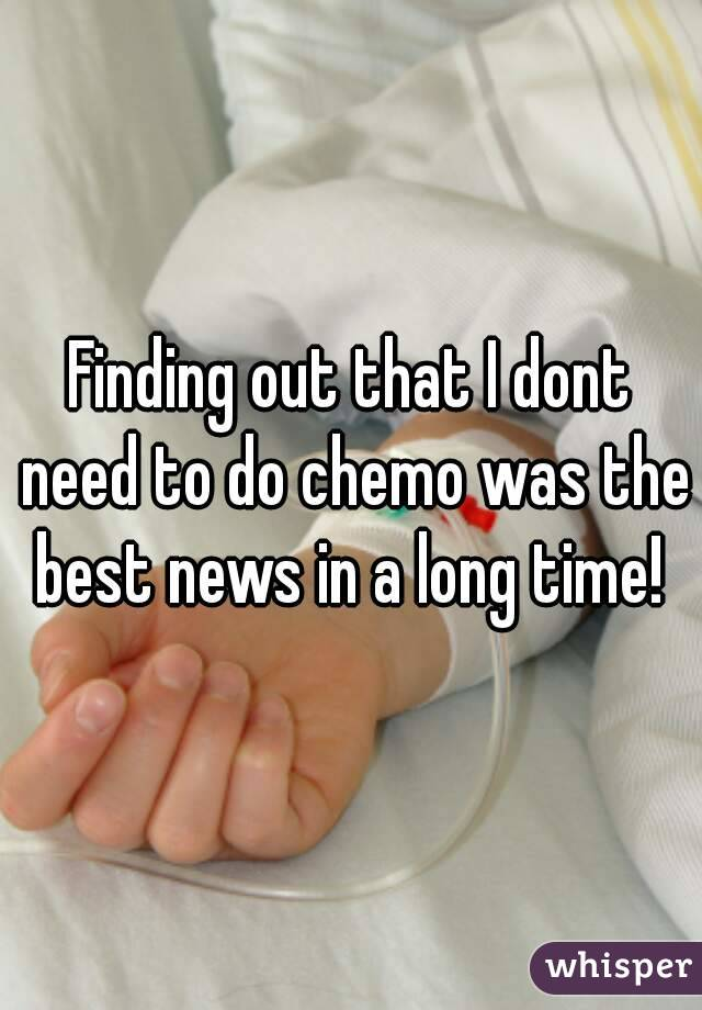 Finding out that I dont need to do chemo was the best news in a long time!