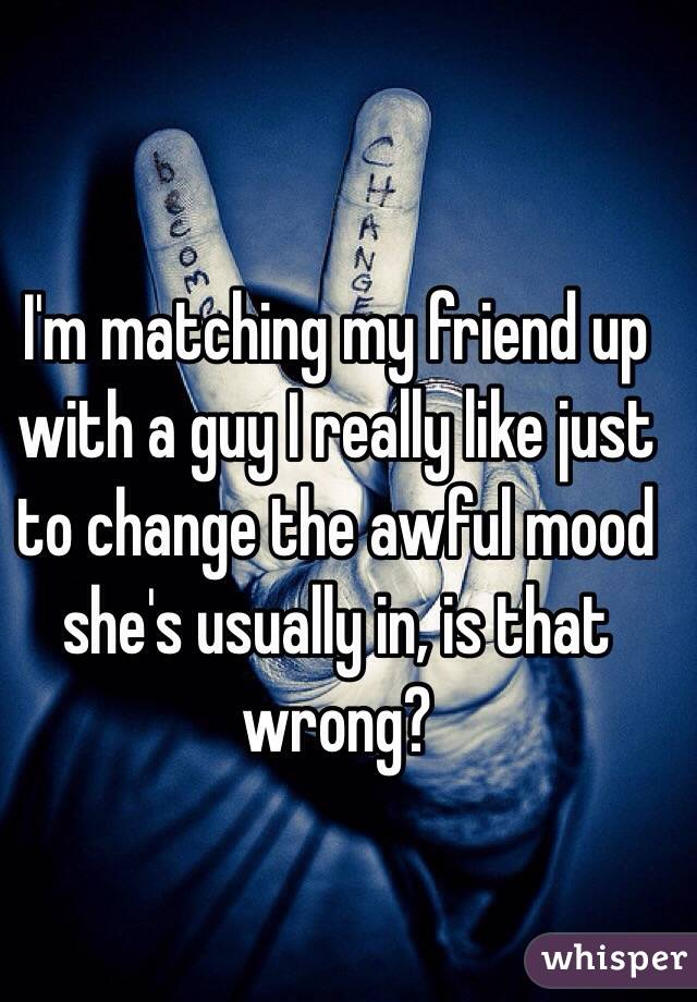 I'm matching my friend up with a guy I really like just to change the awful mood she's usually in, is that wrong?