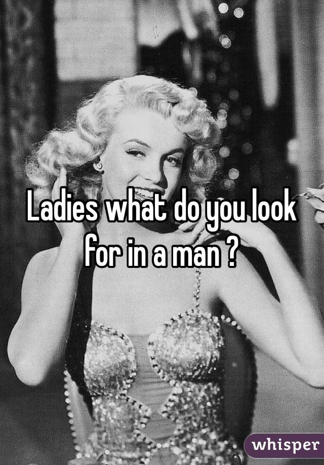 Ladies what do you look for in a man ?