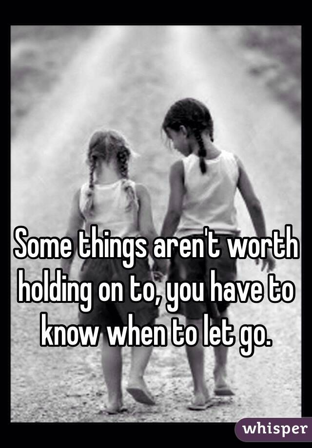 Some things aren't worth holding on to, you have to know when to let go.