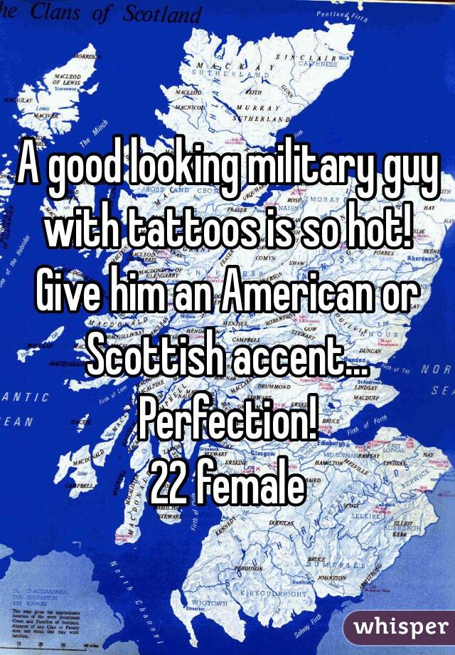A good looking military guy with tattoos is so hot! Give him an American or Scottish accent... Perfection!  22 female
