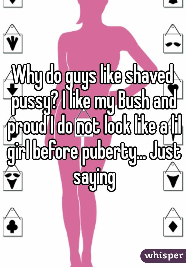 Why do guys like shaved pussy? I like my Bush and proud I do not look like a lil girl before puberty... Just saying