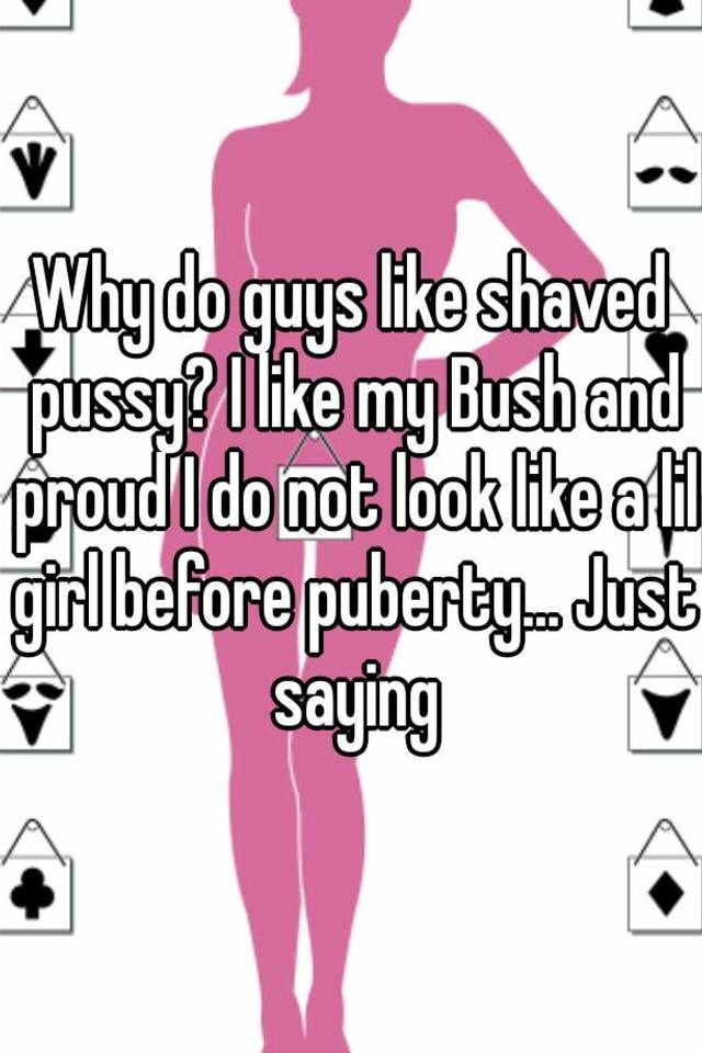 Why Do Guys Like Shaved Pussy I Like My Bush And Proud I Do Not Look Like A Lil Girl Before Puberty Just Saying