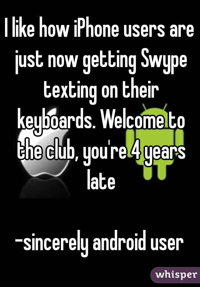I like how iPhone users are just now getting Swype texting on their keyboards. Welcome to the club, you're 4 years late  -sincerely android user