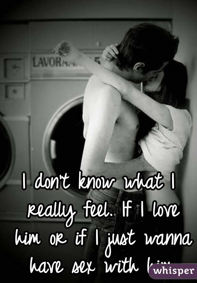 I don't know what I really feel. If I love him or if I just wanna have sex with him.