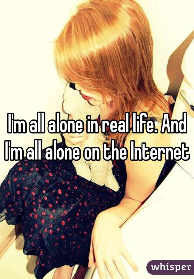 I'm all alone in real life. And I'm all alone on the Internet