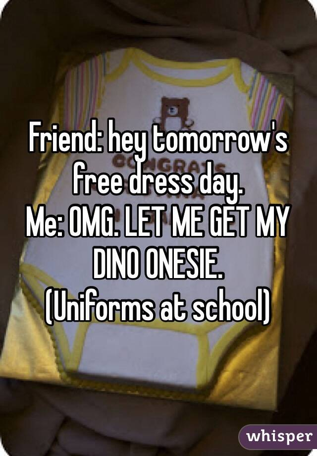 Friend: hey tomorrow's free dress day. Me: OMG. LET ME GET MY DINO ONESIE. (Uniforms at school)