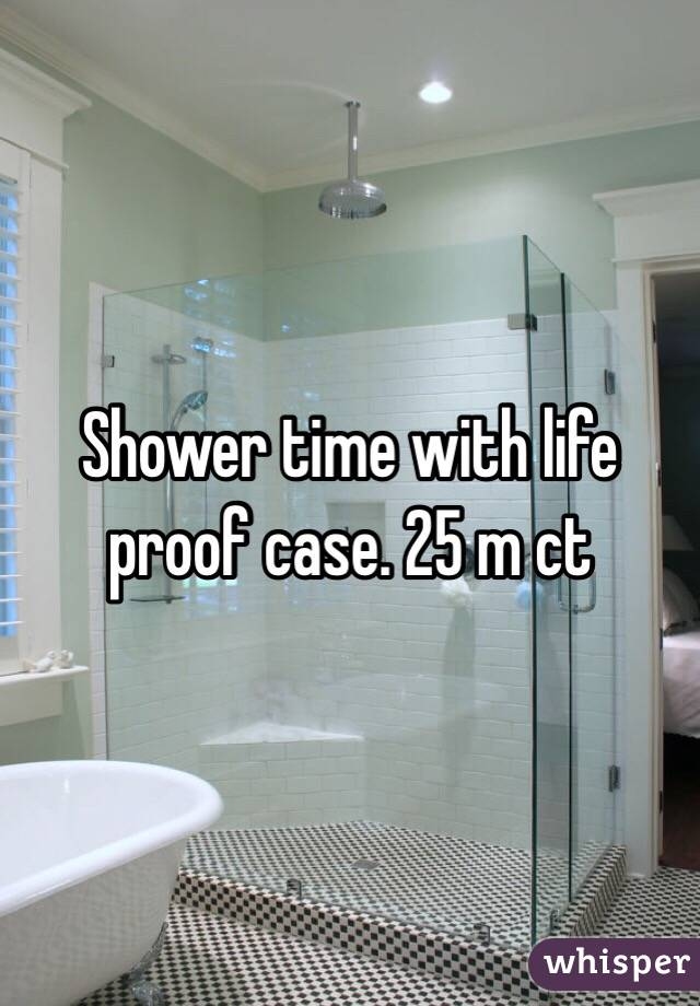 Shower time with life proof case. 25 m ct