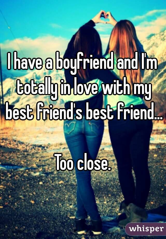 I have a boyfriend and I'm totally in love with my best friend's best friend...  Too close.