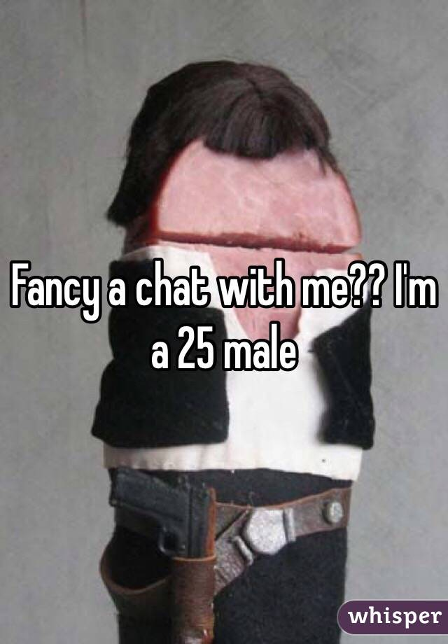 Fancy a chat with me?? I'm a 25 male