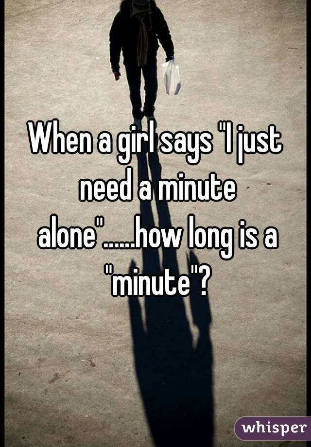 """When a girl says """"I just need a minute alone""""......how long is a """"minute""""?"""