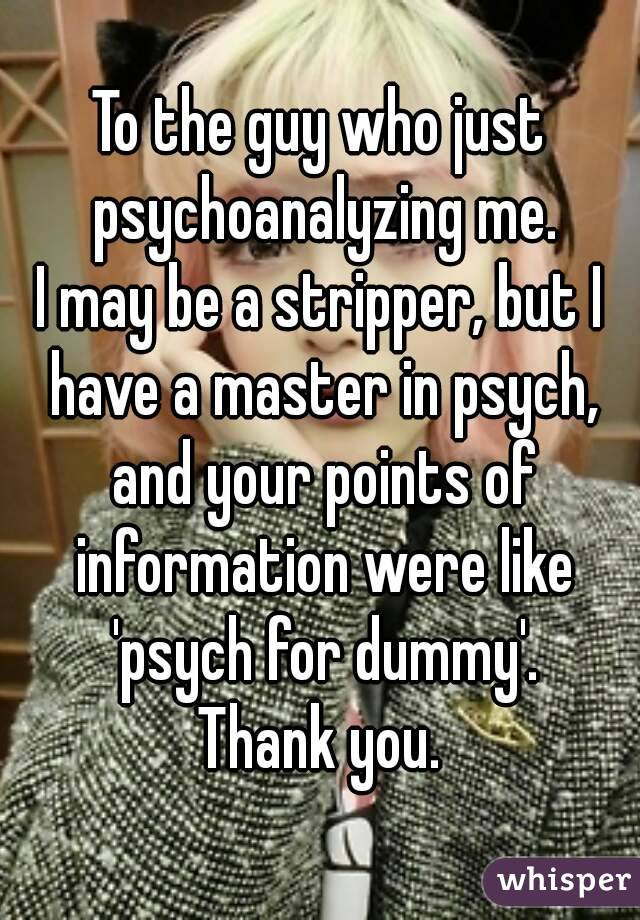 To the guy who just psychoanalyzing me. I may be a stripper, but I have a master in psych, and your points of information were like 'psych for dummy'. Thank you.