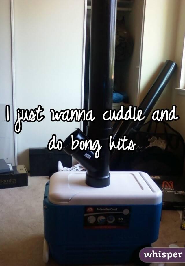I just wanna cuddle and do bong hits
