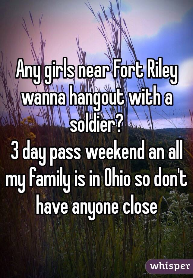 Any girls near Fort Riley wanna hangout with a soldier?  3 day pass weekend an all my family is in Ohio so don't have anyone close