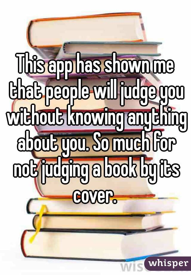 This app has shown me that people will judge you without knowing anything about you. So much for not judging a book by its cover.