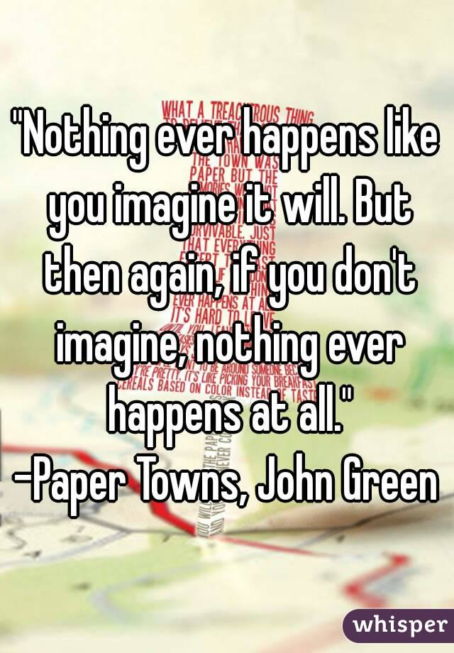 """""""Nothing ever happens like you imagine it will. But then again, if you don't imagine, nothing ever happens at all."""" -Paper Towns, John Green"""